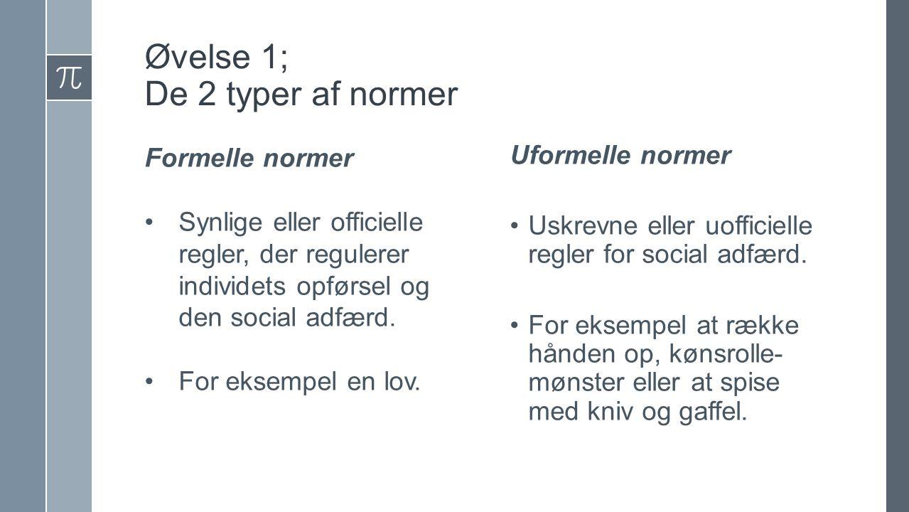 Øvelse 1; De 2 typer af normer Formelle normer Synlige eller officielle regler, der regulerer individets opførsel og den social adfærd.