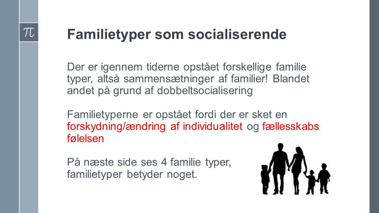 Familietyper som socialiserende Der er igennem tiderne opstået forskellige familie typer, altså sammensætninger af familier.