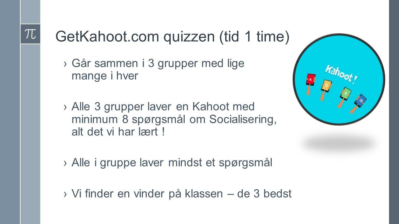 GetKahoot.com quizzen (tid 1 time) ›Går sammen i 3 grupper med lige mange i hver ›Alle 3 grupper laver en Kahoot med minimum 8 spørgsmål om Socialisering, alt det vi har lært .