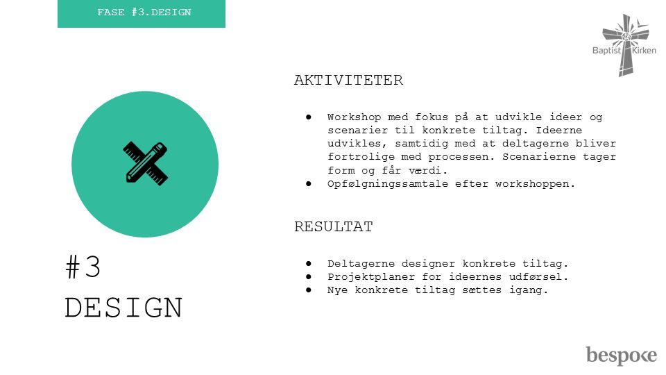 FASE #3.DESIGN #3 DESIGN AKTIVITETER ●Workshop med fokus på at udvikle ideer og scenarier til konkrete tiltag.