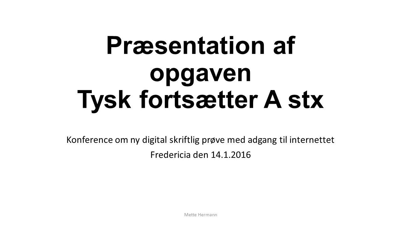 Præsentation af opgaven Tysk fortsætter A stx Konference om ny digital skriftlig prøve med adgang til internettet Fredericia den 14.1.2016 Mette Hermann