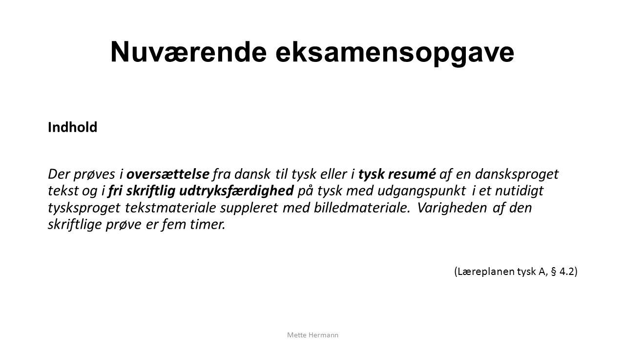 Nuværende eksamensopgave Indhold Der prøves i oversættelse fra dansk til tysk eller i tysk resumé af en dansksproget tekst og i fri skriftlig udtryksfærdighed på tysk med udgangspunkt i et nutidigt tysksproget tekstmateriale suppleret med billedmateriale.