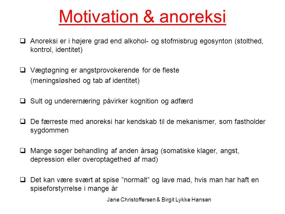 Motivation & anoreksi  Anoreksi er i højere grad end alkohol- og stofmisbrug egosynton (stolthed, kontrol, identitet)  Vægtøgning er angstprovokerende for de fleste (meningsløshed og tab af identitet)  Sult og underernæring påvirker kognition og adfærd  De færreste med anoreksi har kendskab til de mekanismer, som fastholder sygdommen  Mange søger behandling af anden årsag (somatiske klager, angst, depression eller overoptagethed af mad)  Det kan være svært at spise normalt og lave mad, hvis man har haft en spiseforstyrrelse i mange år Jane Christoffersen & Birgit Lykke Hansen