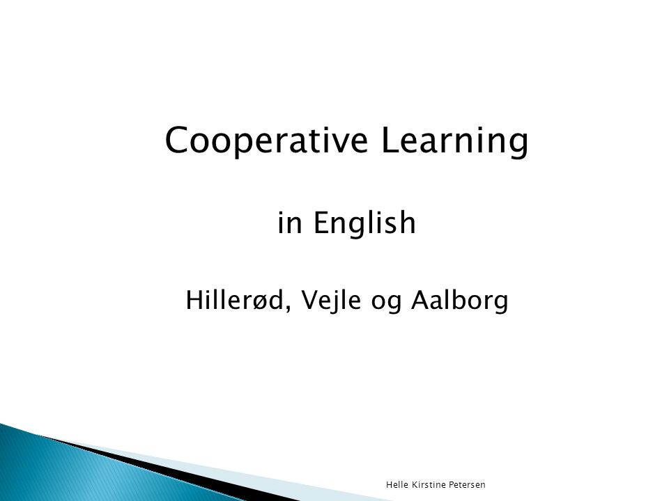 Cooperative Learning in English Hillerød, Vejle og Aalborg Helle Kirstine Petersen