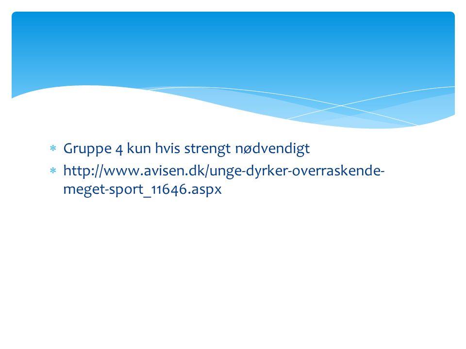  Gruppe 4 kun hvis strengt nødvendigt  http://www.avisen.dk/unge-dyrker-overraskende- meget-sport_11646.aspx