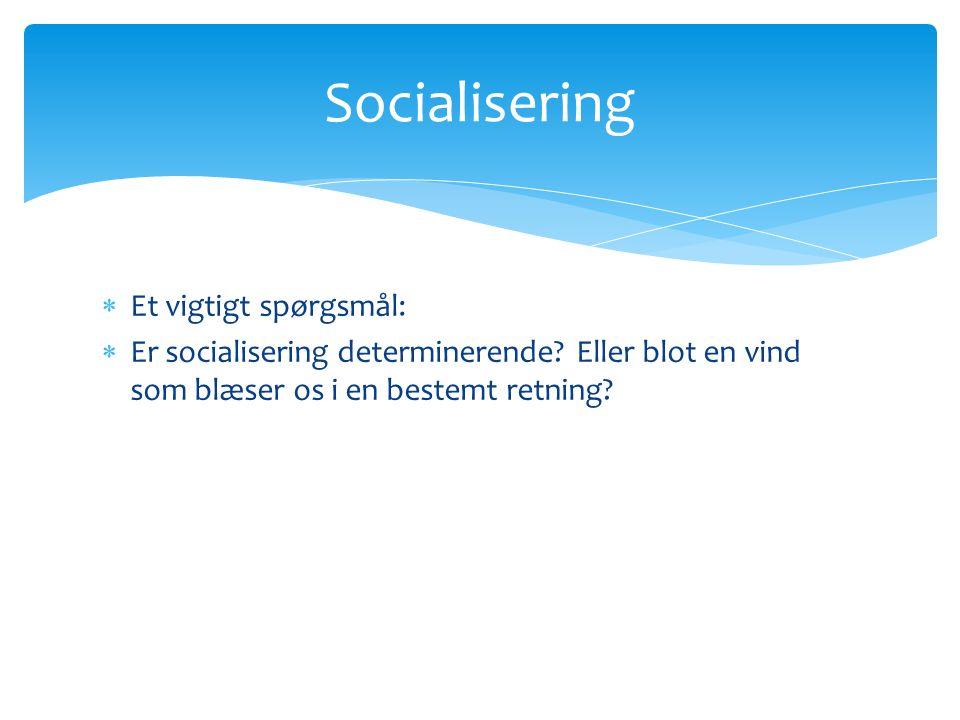 Et vigtigt spørgsmål:  Er socialisering determinerende.