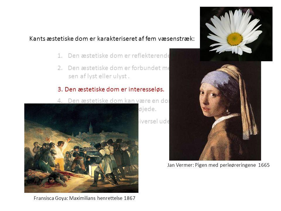 Jan Vermer: Pigen med perleøreringene 1665 Fransisca Goya: Maximilians henrettelse 1867 Kants æstetiske dom er karakteriseret af fem væsenstræk: 1.Den æstetiske dom er reflekterende.