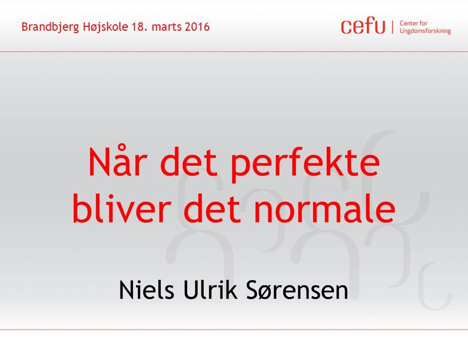 Når det perfekte bliver det normale Niels Ulrik Sørensen Brandbjerg Højskole 18. marts 2016