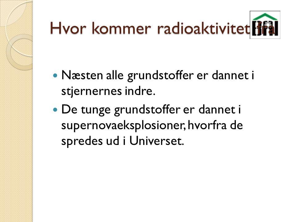 Hvor kommer radioaktivitet fra Næsten alle grundstoffer er dannet i stjernernes indre.