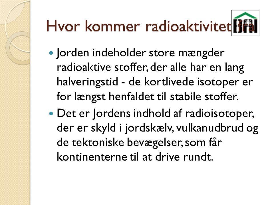 Hvor kommer radioaktivitet fra Jorden indeholder store mængder radioaktive stoffer, der alle har en lang halveringstid - de kortlivede isotoper er for længst henfaldet til stabile stoffer.