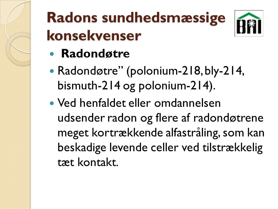 Radons sundhedsmæssige konsekvenser Radondøtre Radondøtre (polonium-218, bly-214, bismuth-214 og polonium-214).
