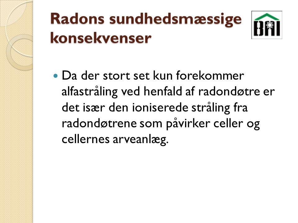 Radons sundhedsmæssige konsekvenser Da der stort set kun forekommer alfastråling ved henfald af radondøtre er det især den ioniserede stråling fra radondøtrene som påvirker celler og cellernes arveanlæg.