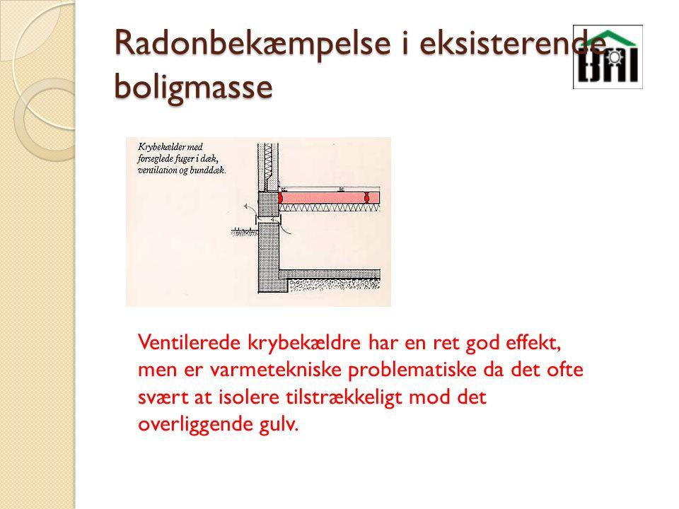 Radonbekæmpelse i eksisterende boligmasse Ventilerede krybekældre har en ret god effekt, men er varmetekniske problematiske da det ofte svært at isolere tilstrækkeligt mod det overliggende gulv.