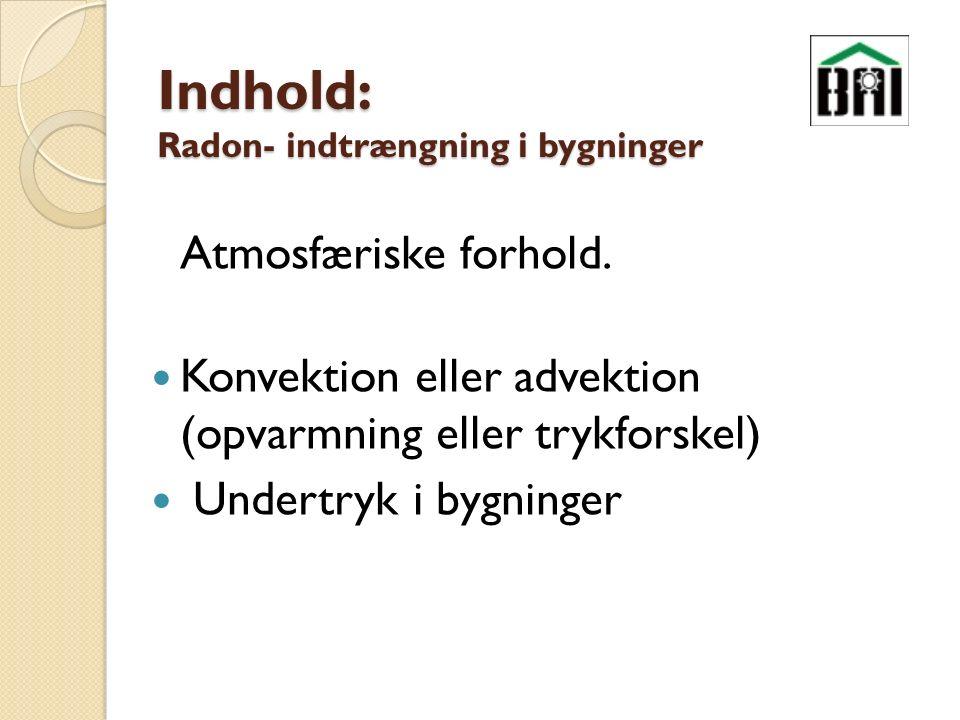 Indhold: Radon- indtrængning i bygninger Atmosfæriske forhold.
