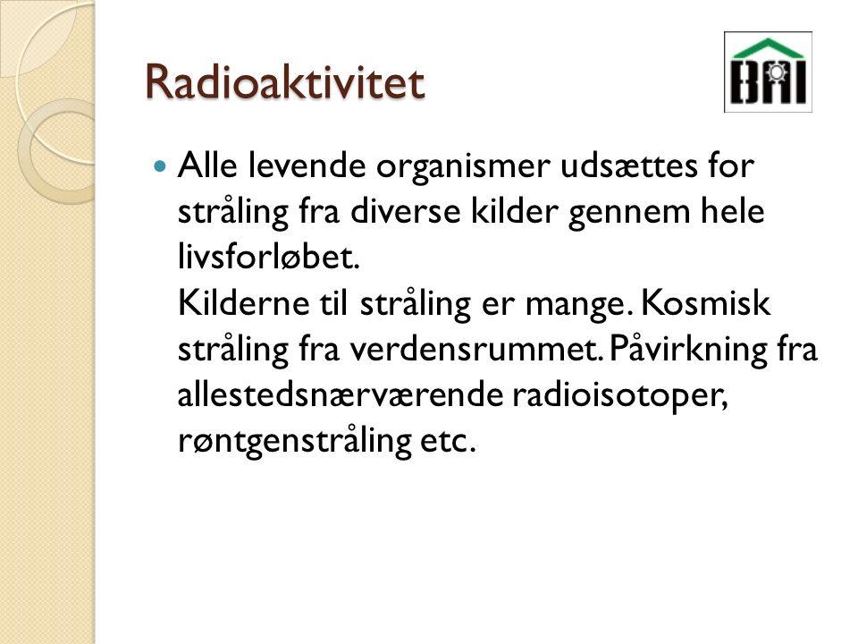Radioaktivitet Alle levende organismer udsættes for stråling fra diverse kilder gennem hele livsforløbet.