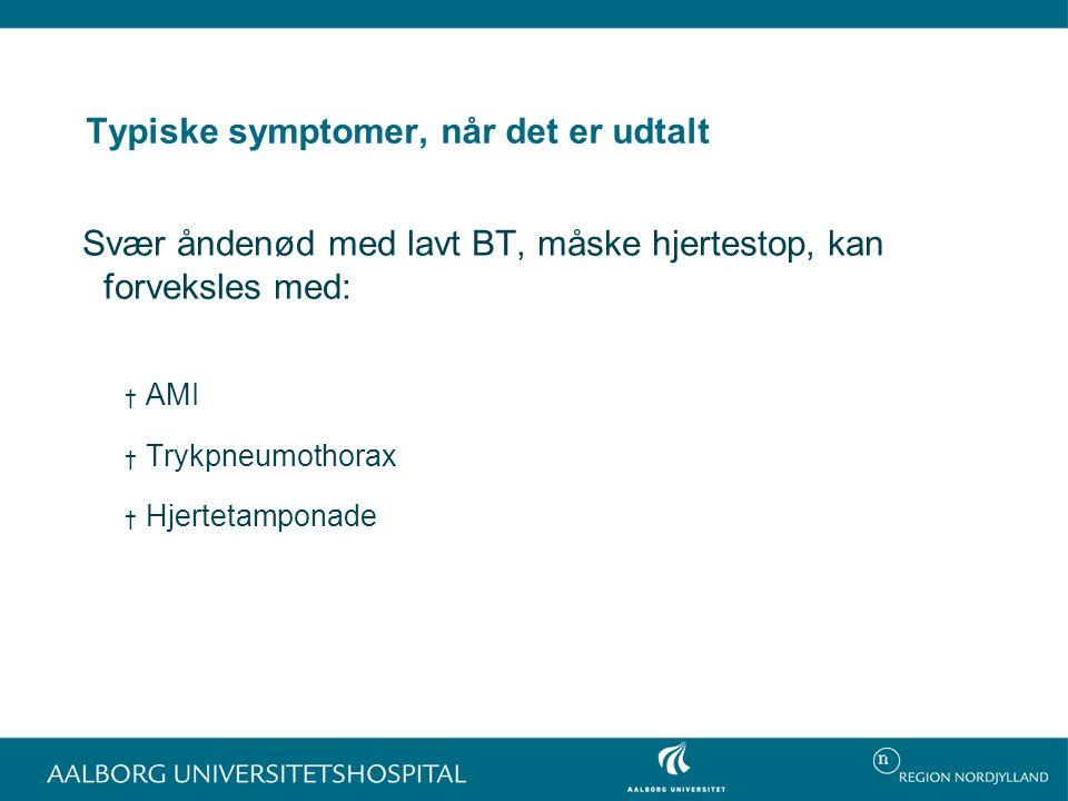 Typiske symptomer, når det er udtalt Svær åndenød med lavt BT, måske hjertestop, kan forveksles med: † AMI † Trykpneumothorax † Hjertetamponade