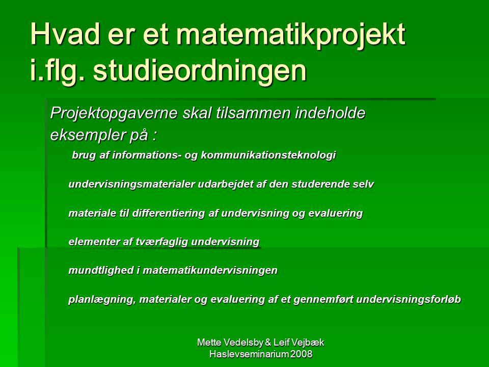 Mette Vedelsby & Leif Vejbæk Haslevseminarium 2008 Hvad er et matematikprojekt i.flg.