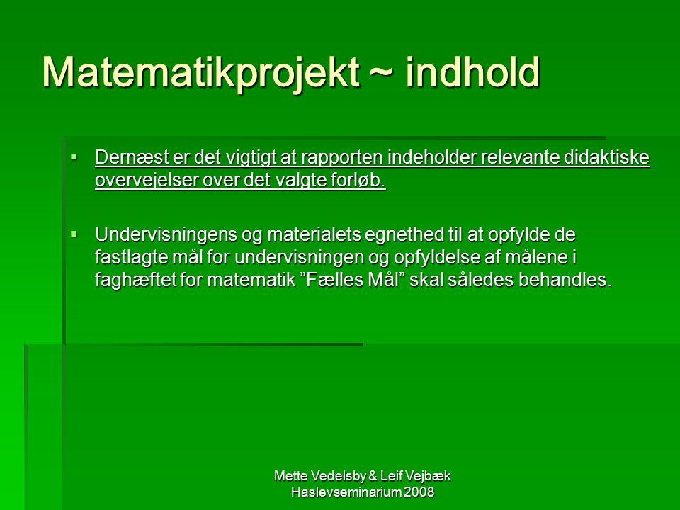 Mette Vedelsby & Leif Vejbæk Haslevseminarium 2008 Matematikprojekt ~ indhold  Dernæst er det vigtigt at rapporten indeholder relevante didaktiske overvejelser over det valgte forløb.
