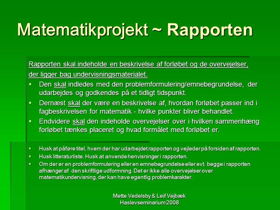 Mette Vedelsby & Leif Vejbæk Haslevseminarium 2008 Matematikprojekt ~ Rapporten Rapporten skal indeholde en beskrivelse af forløbet og de overvejelser, der ligger bag undervisningsmaterialet.