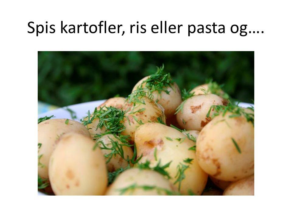Spis kartofler, ris eller pasta og….