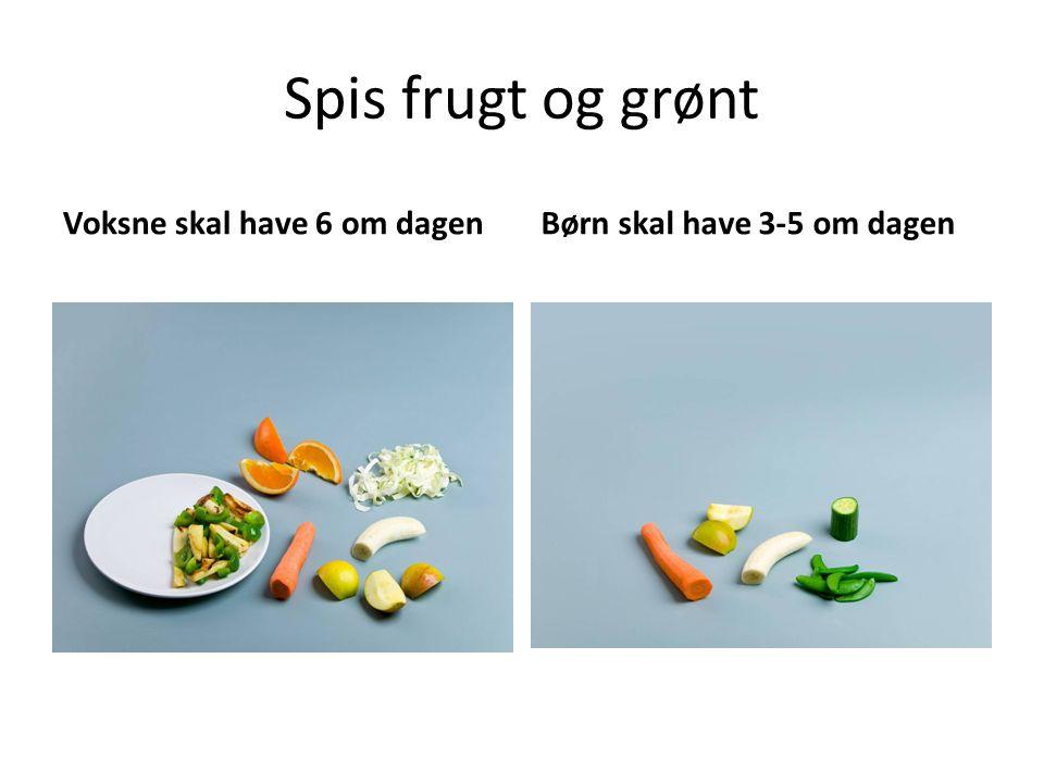 Spis frugt og grønt Voksne skal have 6 om dagenBørn skal have 3-5 om dagen