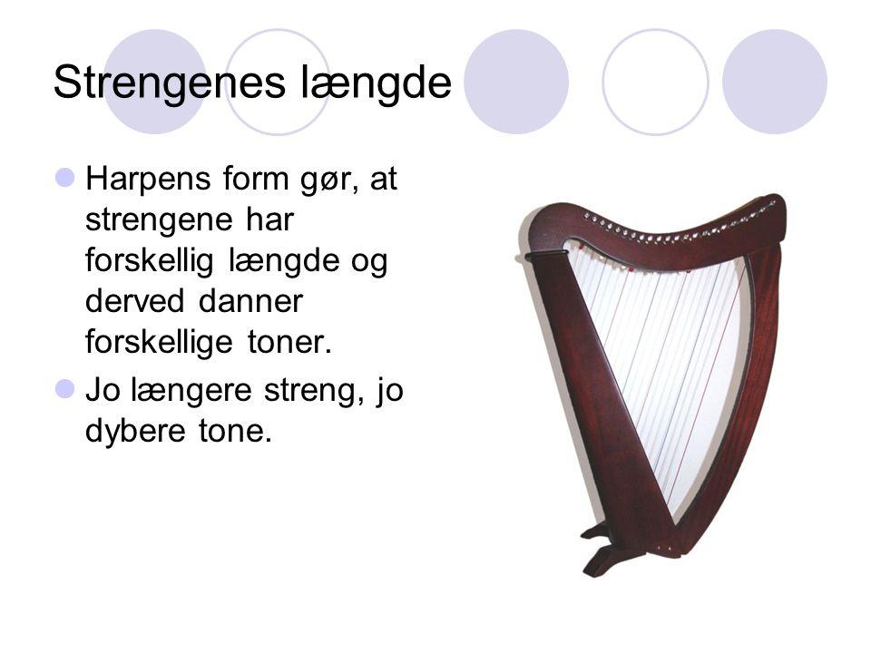 Strengenes længde Harpens form gør, at strengene har forskellig længde og derved danner forskellige toner.