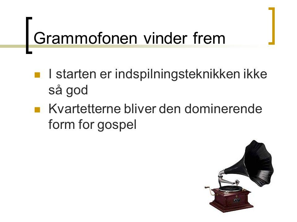 Grammofonen vinder frem I starten er indspilningsteknikken ikke så god Kvartetterne bliver den dominerende form for gospel