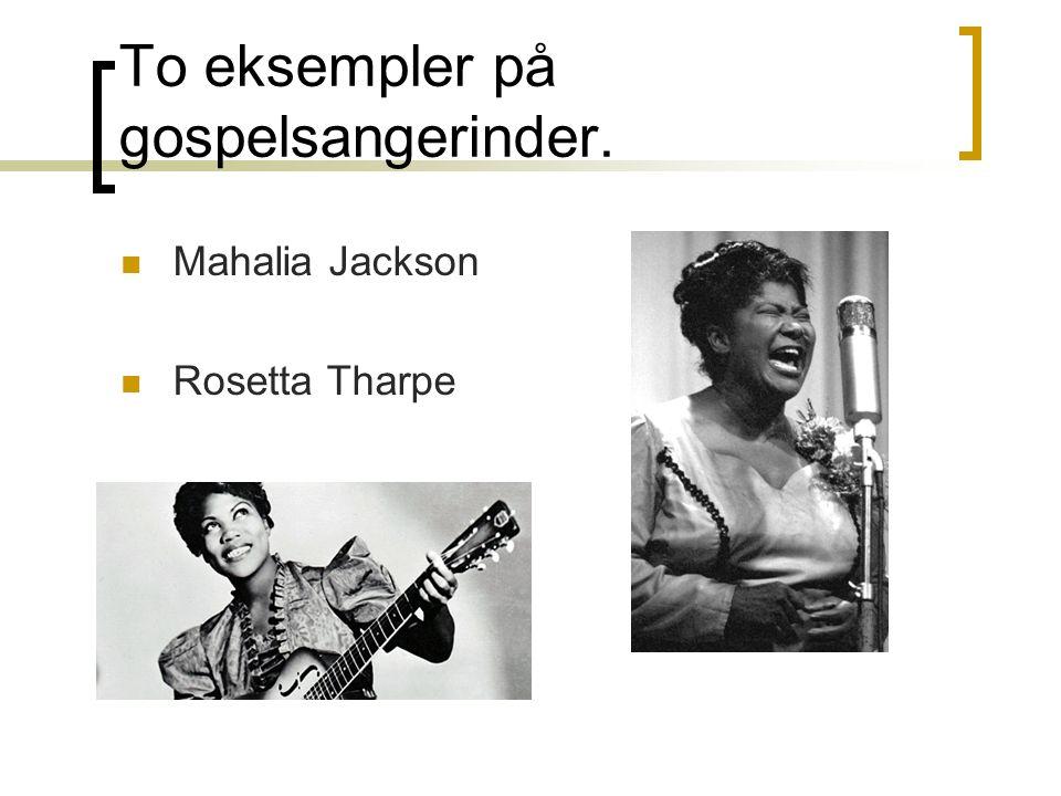 To eksempler på gospelsangerinder. Mahalia Jackson Rosetta Tharpe