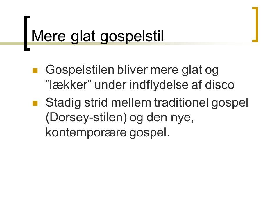 Mere glat gospelstil Gospelstilen bliver mere glat og lækker under indflydelse af disco Stadig strid mellem traditionel gospel (Dorsey-stilen) og den nye, kontemporære gospel.