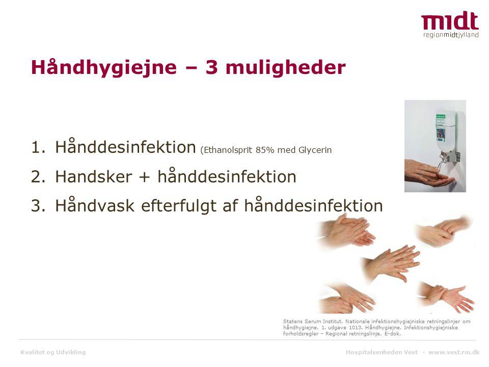 Kvalitet og Udvikling Håndhygiejne – 3 muligheder 1.Hånddesinfektion (Ethanolsprit 85% med Glycerin 2.Handsker + hånddesinfektion 3.Håndvask efterfulgt af hånddesinfektion Statens Serum Institut.