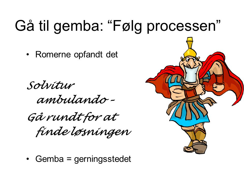 Gå til gemba: Følg processen Romerne opfandt det Solvitur ambulando – Gå rundt for at finde løsningen Gemba = gerningsstedet