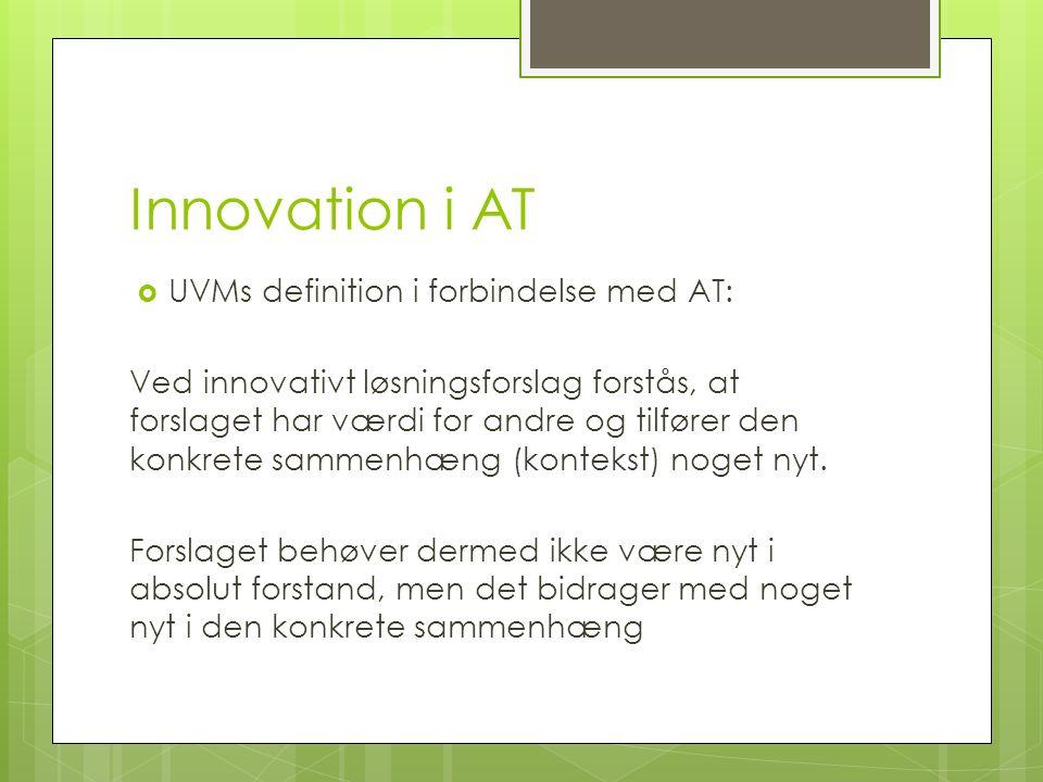 Innovation i AT  UVMs definition i forbindelse med AT: Ved innovativt løsningsforslag forstås, at forslaget har værdi for andre og tilfører den konkrete sammenhæng (kontekst) noget nyt.