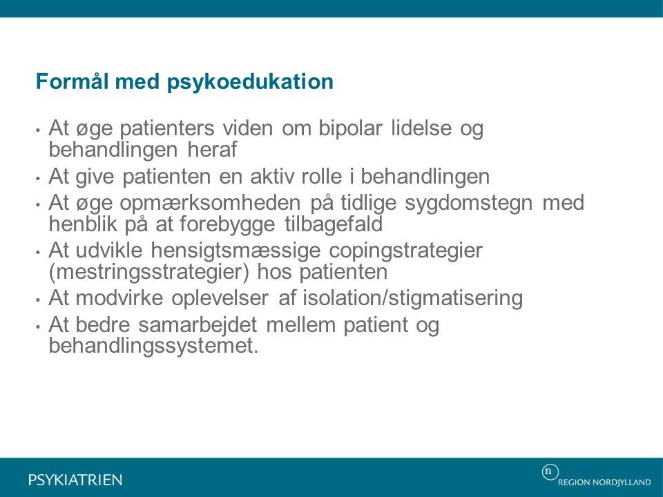 Formål med psykoedukation At øge patienters viden om bipolar lidelse og behandlingen heraf At give patienten en aktiv rolle i behandlingen At øge opmærksomheden på tidlige sygdomstegn med henblik på at forebygge tilbagefald At udvikle hensigtsmæssige copingstrategier (mestringsstrategier) hos patienten At modvirke oplevelser af isolation/stigmatisering At bedre samarbejdet mellem patient og behandlingssystemet.