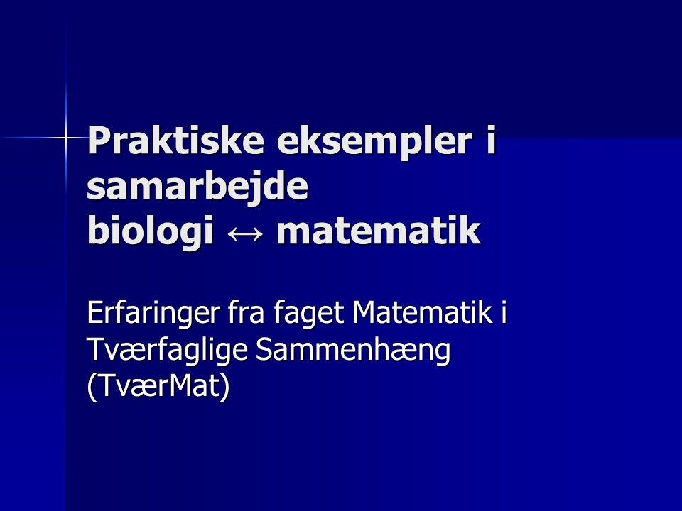 Praktiske eksempler i samarbejde biologi ↔ matematik Erfaringer fra faget Matematik i Tværfaglige Sammenhæng (TværMat)