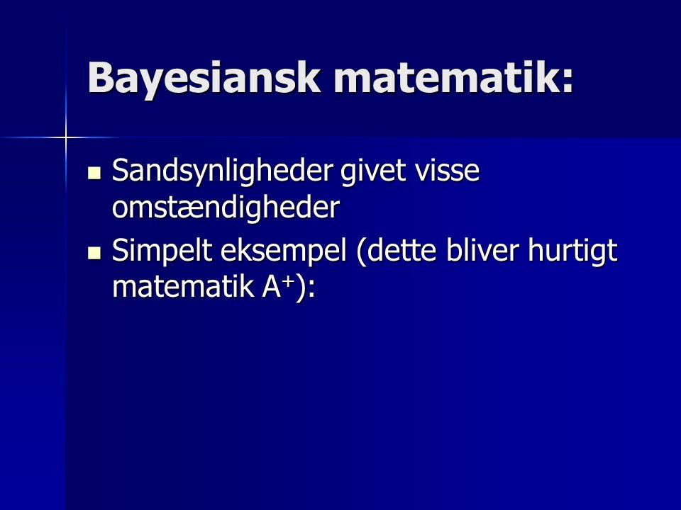 Bayesiansk matematik: Sandsynligheder givet visse omstændigheder Sandsynligheder givet visse omstændigheder Simpelt eksempel (dette bliver hurtigt matematik A + ): Simpelt eksempel (dette bliver hurtigt matematik A + ):
