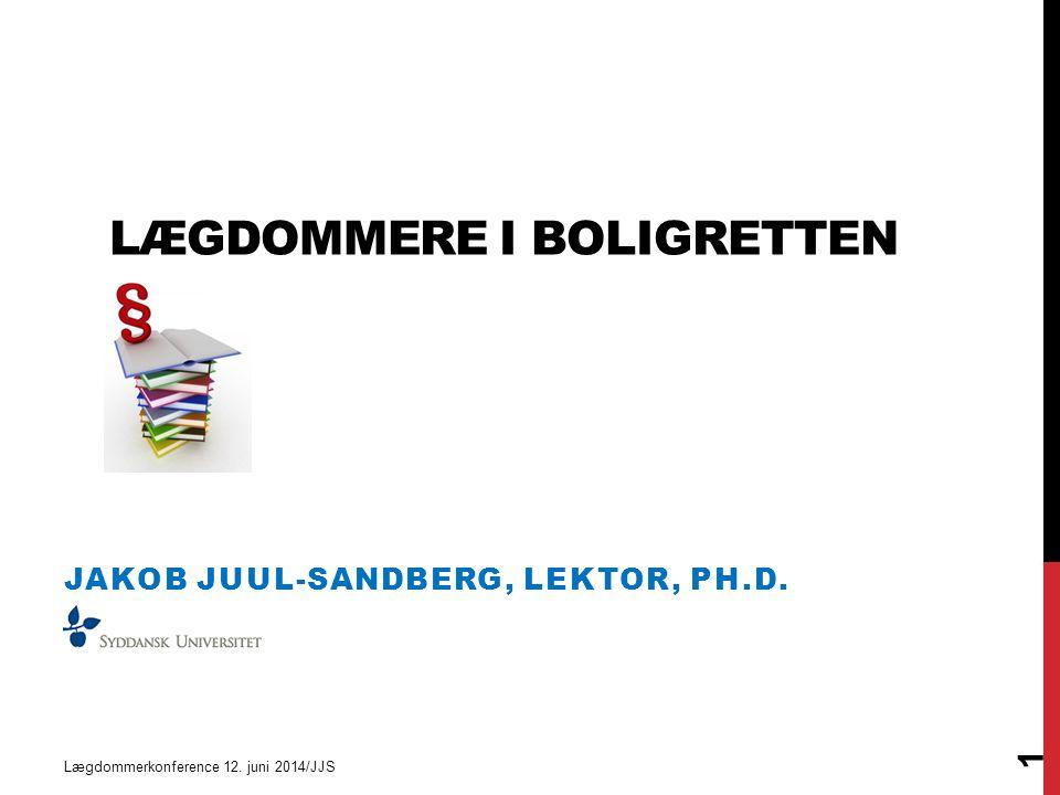 LÆGDOMMERE I BOLIGRETTEN JAKOB JUUL-SANDBERG, LEKTOR, PH.D. Lægdommerkonference 12. juni 2014/JJS 1
