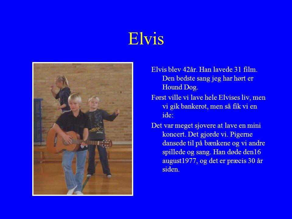 Elvis Elvis blev 42år. Han lavede 31 film. Den bedste sang jeg har hørt er Hound Dog.