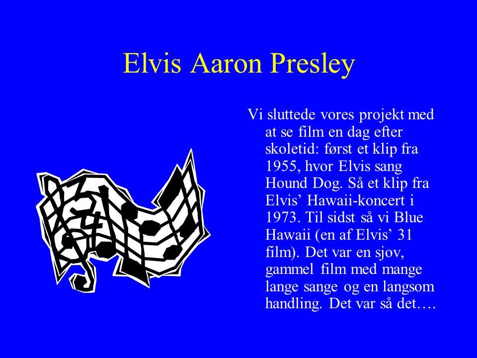 Elvis Aaron Presley Vi sluttede vores projekt med at se film en dag efter skoletid: først et klip fra 1955, hvor Elvis sang Hound Dog.