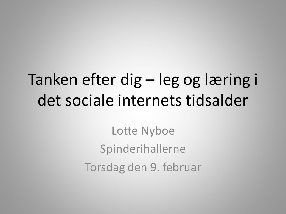 Tanken efter dig – leg og læring i det sociale internets tidsalder Lotte Nyboe Spinderihallerne Torsdag den 9.