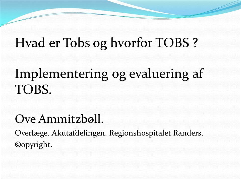 Hvad er Tobs og hvorfor TOBS ? Implementering og evaluering af TOBS. Ove Ammitzbøll. Overlæge. Akutafdelingen. Regionshospitalet Randers. ©opyright.