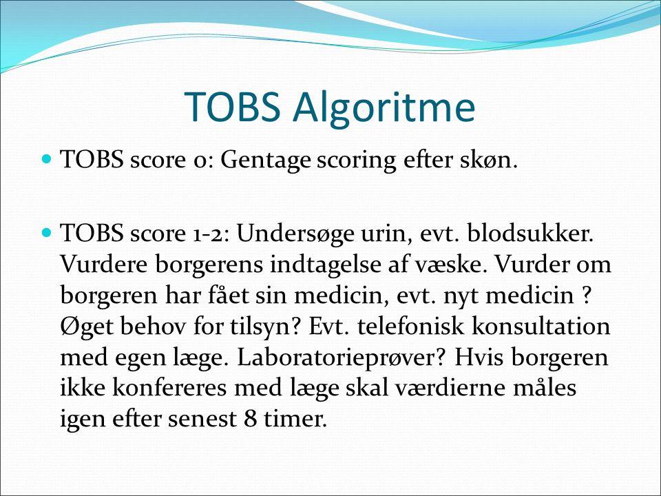 TOBS Algoritme TOBS score 0: Gentage scoring efter skøn. TOBS score 1-2: Undersøge urin, evt. blodsukker. Vurdere borgerens indtagelse af væske. Vurde