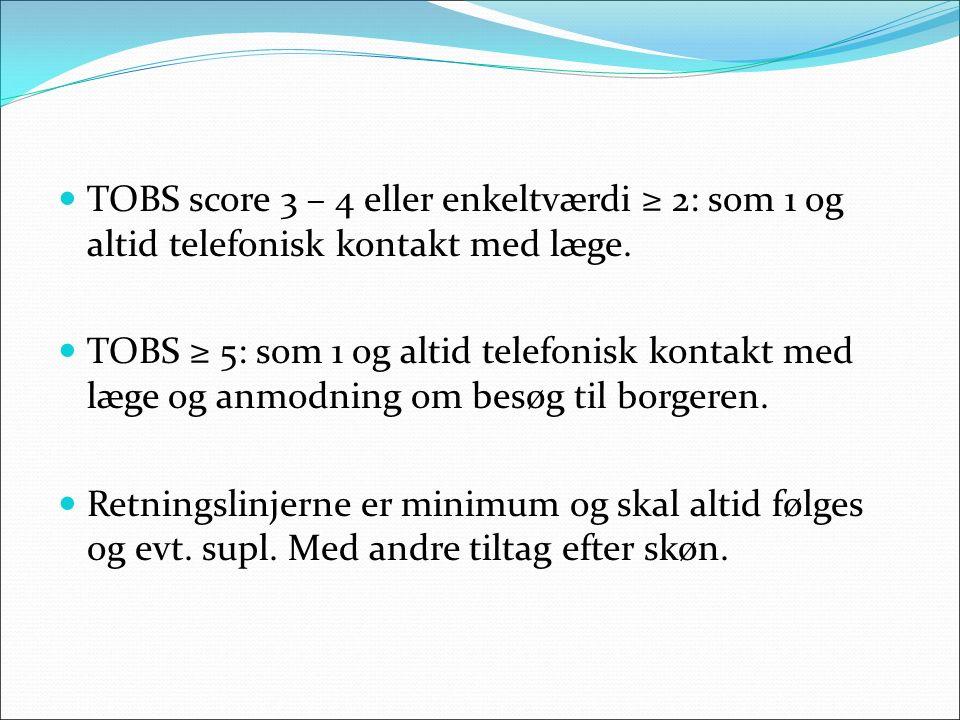 TOBS score 3 – 4 eller enkeltværdi ≥ 2: som 1 og altid telefonisk kontakt med læge. TOBS ≥ 5: som 1 og altid telefonisk kontakt med læge og anmodning