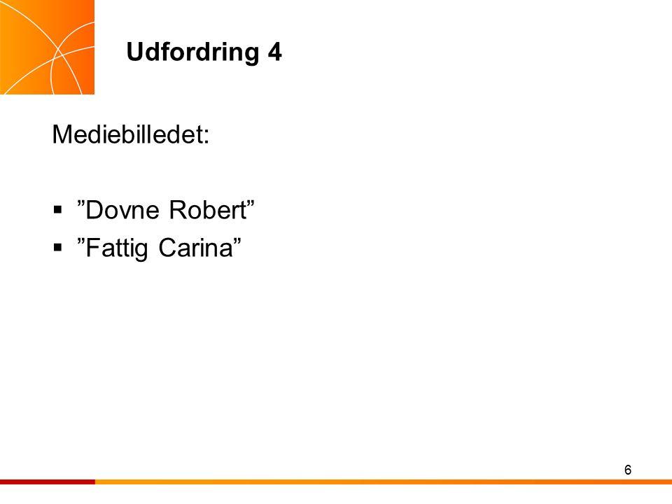 6 Udfordring 4 Mediebilledet:  Dovne Robert  Fattig Carina
