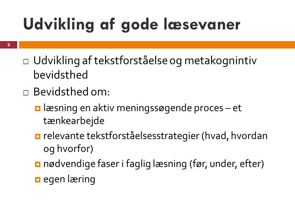 Udvikling af gode læsevaner  Udvikling af tekstforståelse og metakognintiv bevidsthed  Bevidsthed om:  læsning en aktiv meningssøgende proces – et tænkearbejde  relevante tekstforståelsesstrategier (hvad, hvordan og hvorfor)  nødvendige faser i faglig læsning (før, under, efter)  egen læring 3