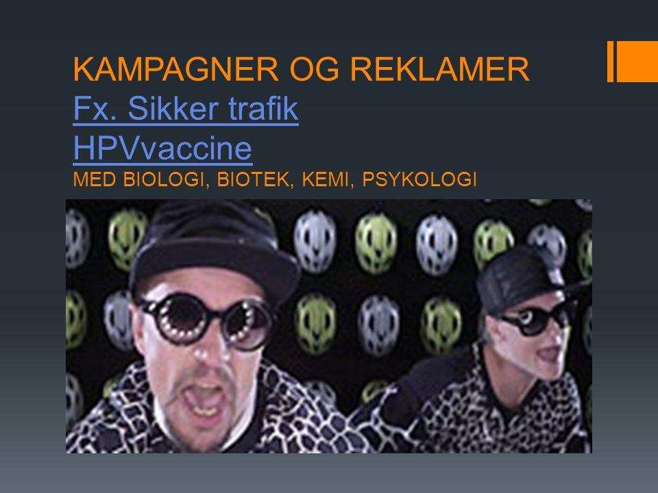 KAMPAGNER OG REKLAMER Fx. Sikker trafik HPVvaccine MED BIOLOGI, BIOTEK, KEMI, PSYKOLOGI Fx.