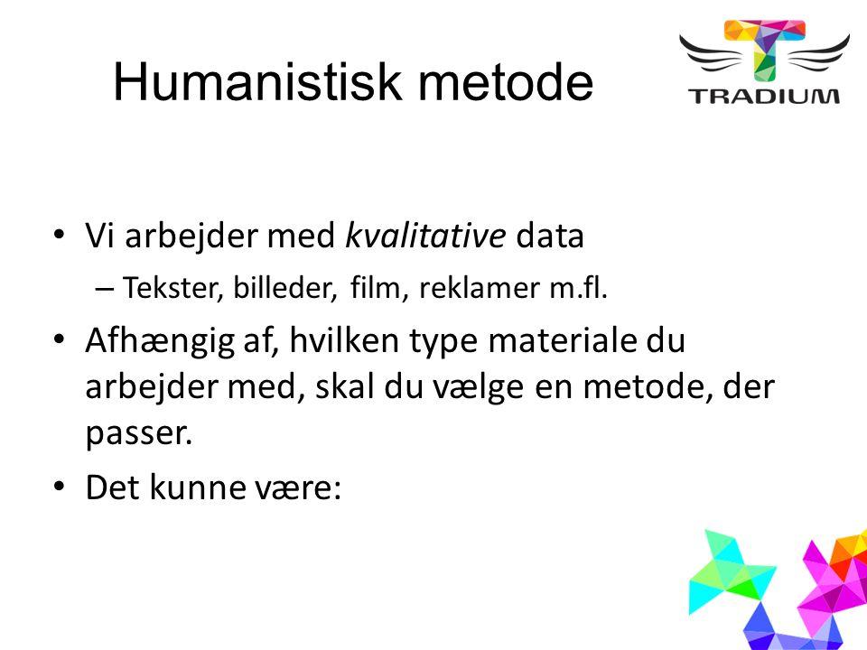 Humanistisk metode Vi arbejder med kvalitative data – Tekster, billeder, film, reklamer m.fl.