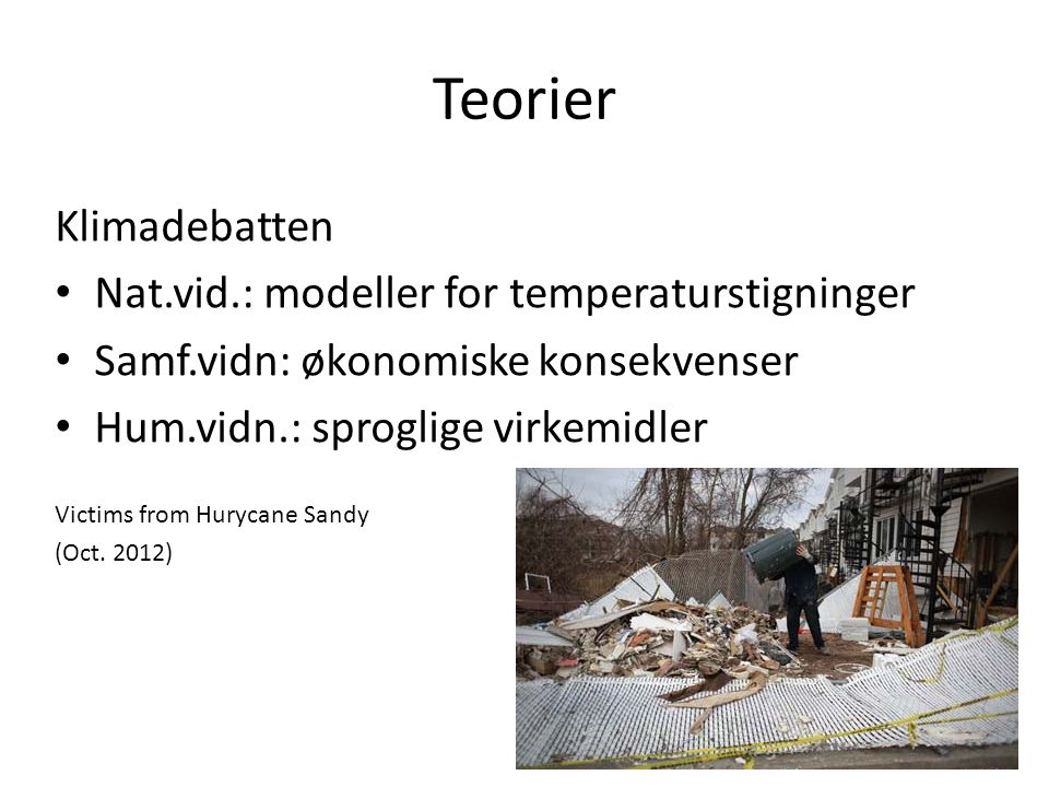 Teorier Klimadebatten Nat.vid.: modeller for temperaturstigninger Samf.vidn: økonomiske konsekvenser Hum.vidn.: sproglige virkemidler Victims from Hurycane Sandy (Oct.