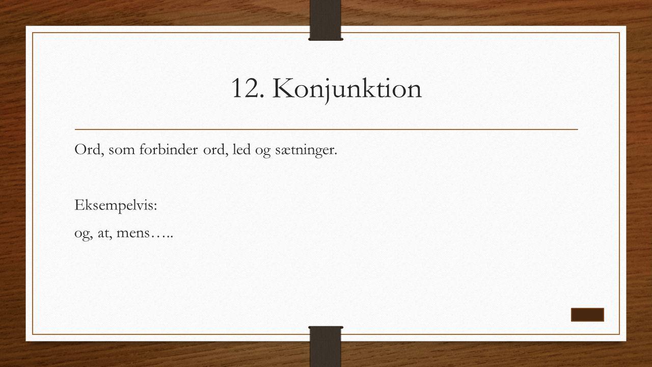 12. Konjunktion Ord, som forbinder ord, led og sætninger. Eksempelvis: og, at, mens…..