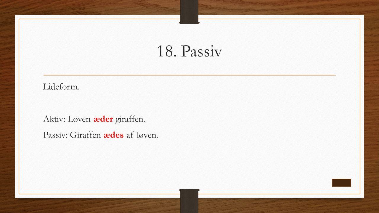 18. Passiv Lideform. Aktiv: Løven æder giraffen. Passiv: Giraffen ædes af løven.