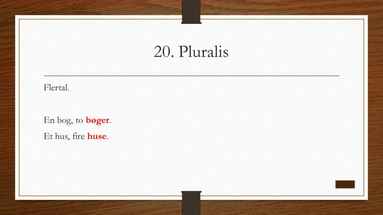 20. Pluralis Flertal. En bog, to bøger. Et hus, fire huse.
